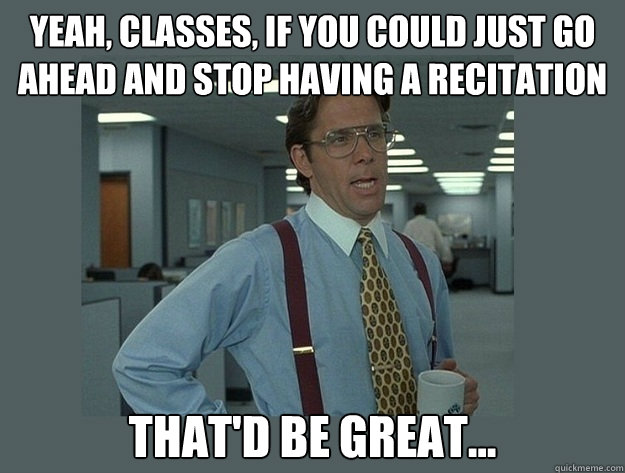 Yeah, classes, if you could just go ahead and stop having a recitation That'd be great... - Yeah, classes, if you could just go ahead and stop having a recitation That'd be great...  Office Space Lumbergh