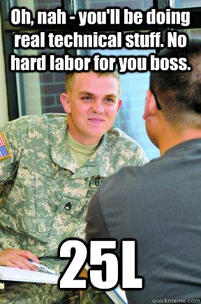 Oh, nah - you'll be doing real technical stuff. No hard labor for you boss. 25L - Oh, nah - you'll be doing real technical stuff. No hard labor for you boss. 25L  Scumbag Army Recruiter