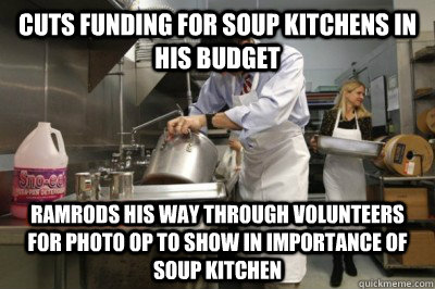 Cuts funding for soup kitchens in his budget Ramrods his way through Volunteers for photo op to show in importance of soup kitchen