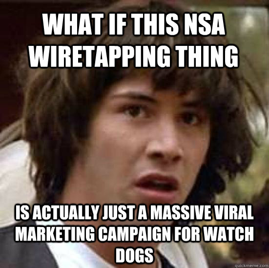 what if this nsa wiretapping thing is actually just a massive viral marketing campaign for watch dogs - what if this nsa wiretapping thing is actually just a massive viral marketing campaign for watch dogs  conspiracy keanu