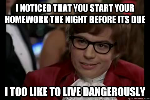 I noticed that you start your homework the night before its due i too like to live dangerously - I noticed that you start your homework the night before its due i too like to live dangerously  Dangerously - Austin Powers