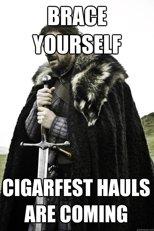 brace yourself cigarfest hauls are coming - brace yourself cigarfest hauls are coming  Winter is coming