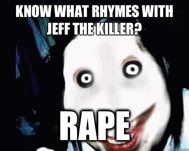 Know what rhymes with Jeff the killer? RAPE