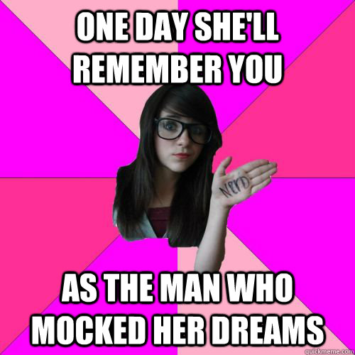 One day she'll remember you as the man who mocked her dreams  Fake Nerd Girl