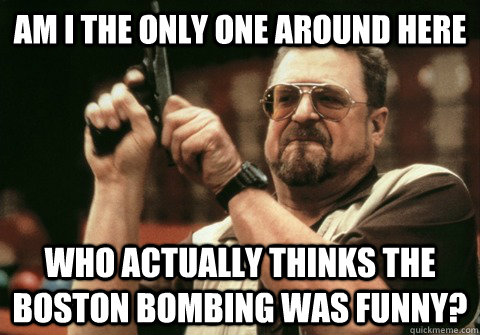 Am I the only one around here who actually thinks the boston bombing was funny? - Am I the only one around here who actually thinks the boston bombing was funny?  Am I the only one