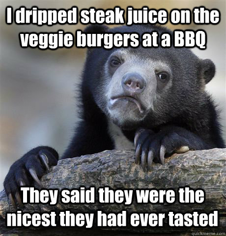 I dripped steak juice on the veggie burgers at a BBQ They said they were the nicest they had ever tasted - I dripped steak juice on the veggie burgers at a BBQ They said they were the nicest they had ever tasted  Confession Bear