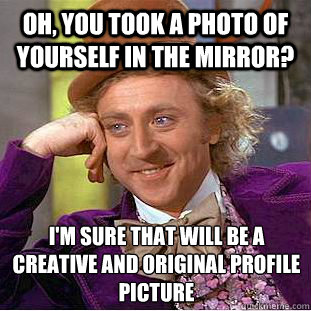 Oh, you took a photo of yourself in the mirror? I'm sure that will be a creative and original profile picture  - Oh, you took a photo of yourself in the mirror? I'm sure that will be a creative and original profile picture   Condescending Wonka