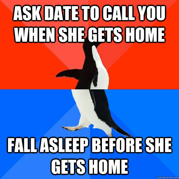 Ask date to call you when she gets home fall asleep before she gets home - Ask date to call you when she gets home fall asleep before she gets home  Socially Awesome Awkward Penguin