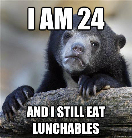 I am 24 and i still eat lunchables - I am 24 and i still eat lunchables  Confession Bear
