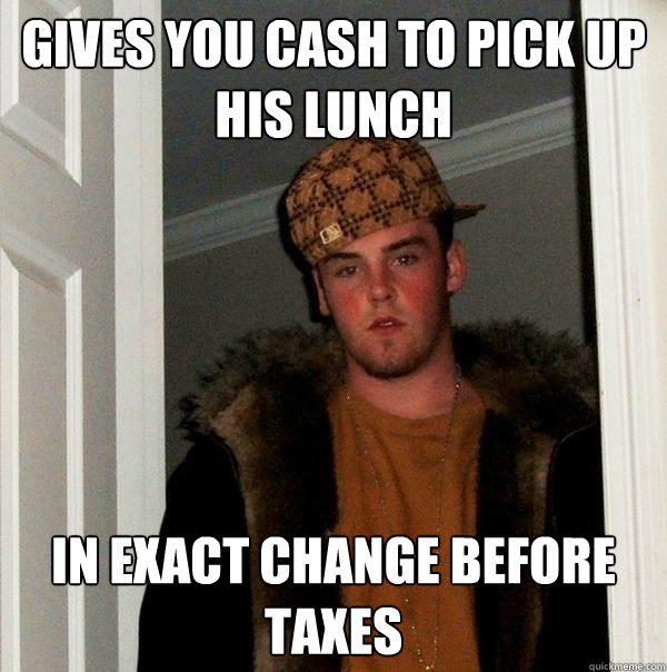 Gives you cash to pick up his lunch In exact change before taxes - Gives you cash to pick up his lunch In exact change before taxes  Scumbag Steve