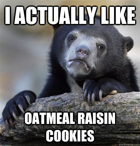I actually like Oatmeal raisin cookies  - I actually like Oatmeal raisin cookies   Confession Bear
