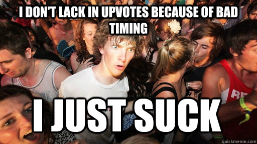 I don't lack in upvotes because of bad timing I just suck - I don't lack in upvotes because of bad timing I just suck  Sudden Clarity Clarence