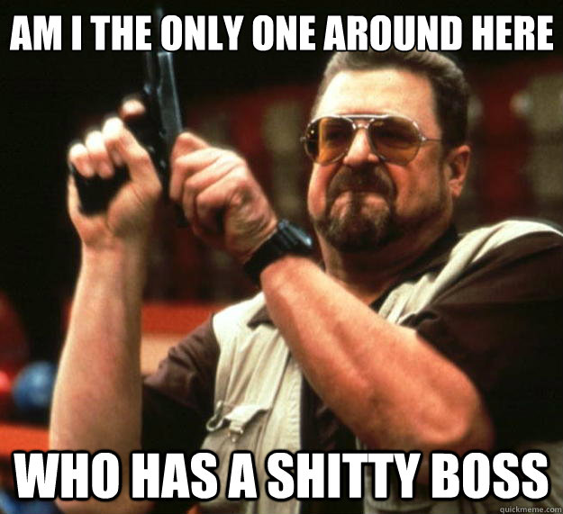 Am I the only one around here who has a shitty boss - Am I the only one around here who has a shitty boss  Big Lebowski