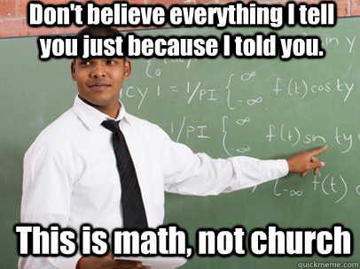 Don't believe everything I tell you just because I told you. This is math, not church - Don't believe everything I tell you just because I told you. This is math, not church  Good Guy Teacher