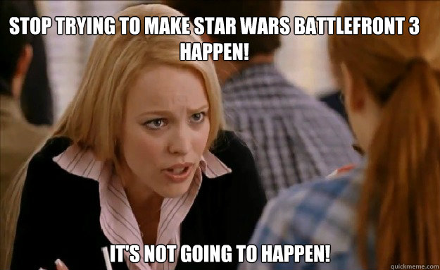 Stop trying to make Star Wars Battlefront 3 happen!   It's not going to happen!   - Stop trying to make Star Wars Battlefront 3 happen!   It's not going to happen!    mean girls