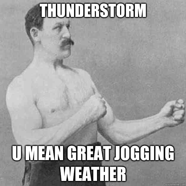 5f07df088793fb6279e4ca055f9cd601e486dde590c6ac3ccef2f804737d4a2f thunderstorm u mean great jogging weather overly manly man