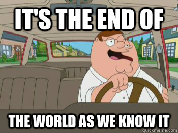 5f08f3e87632c2ed17fc4a3531733cb9039fba9dcd8faba57ebb942a73091dc7 it's the end of the world as we know it misc quickmeme