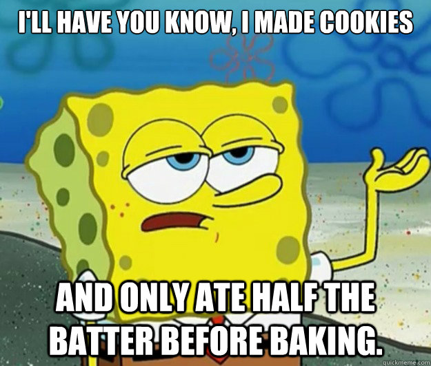 I'll have you know, I made cookies and only ate half the batter before baking. - I'll have you know, I made cookies and only ate half the batter before baking.  Tough Spongebob