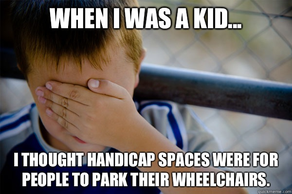 When I was a kid... I thought handicap spaces were for people to park their wheelchairs. - When I was a kid... I thought handicap spaces were for people to park their wheelchairs.  Misc