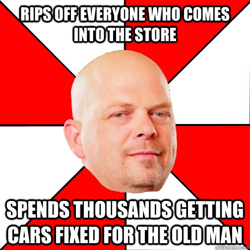 rips off everyone who comes into the store spends thousands getting cars fixed for the old man - rips off everyone who comes into the store spends thousands getting cars fixed for the old man  Pawn Star
