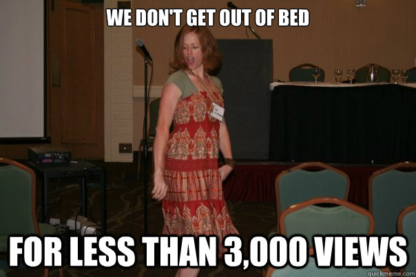 we don't get out of bed for less than 3,000 views - we don't get out of bed for less than 3,000 views  Misc