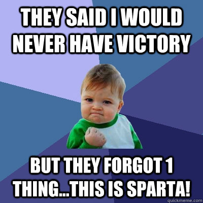 they said I would never have victory but they forgot 1 thing...THIS is Sparta!  Success Kid