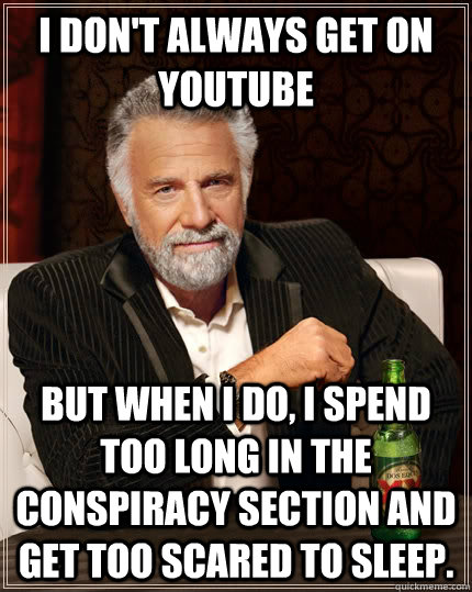 I don't always get on youtube but when I do, i spend too long in the conspiracy section and get too scared to sleep. - I don't always get on youtube but when I do, i spend too long in the conspiracy section and get too scared to sleep.  The Most Interesting Man In The World
