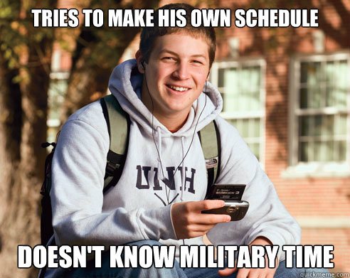 tries to make his own schedule doesn t know military time college
