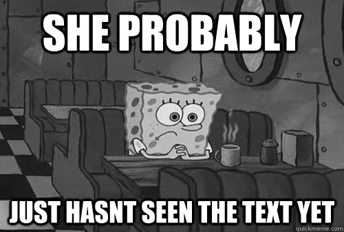 She probably just hasnt seen the text yet  Sad Spongebob