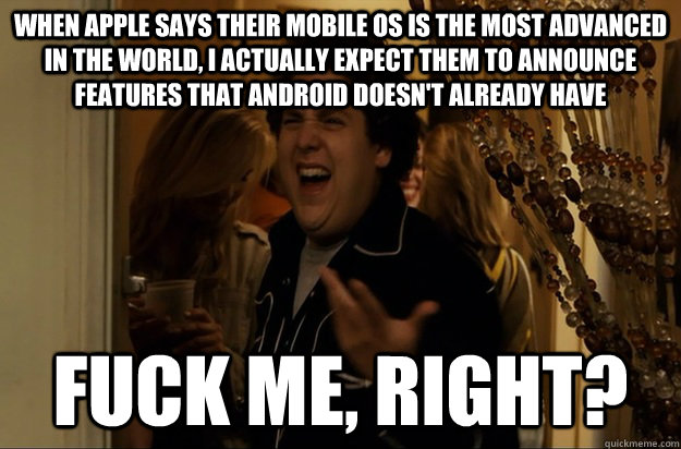 When Apple says their mobile OS is the most advanced in the world, I actually expect them to announce features that Android doesn't already have Fuck Me, Right? - When Apple says their mobile OS is the most advanced in the world, I actually expect them to announce features that Android doesn't already have Fuck Me, Right?  Fuck Me, Right