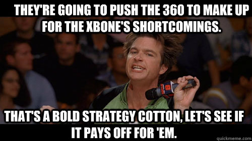 They're going to push the 360 to make up for the XBOne's shortcomings. that's a bold strategy cotton, let's see if it pays off for 'em. - They're going to push the 360 to make up for the XBOne's shortcomings. that's a bold strategy cotton, let's see if it pays off for 'em.  Bold Move Cotton