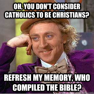Oh, you don't consider Catholics to be Christians? Refresh my memory, who compiled the Bible? - Oh, you don't consider Catholics to be Christians? Refresh my memory, who compiled the Bible?  Condescending Wonka