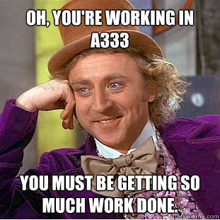 Oh, you're working in A333 You must be getting SO much work done.  Willy Wonka Meme