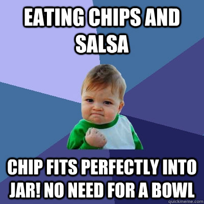 Eating chips and salsa Chip fits perfectly into jar! No need for a bowl  - Eating chips and salsa Chip fits perfectly into jar! No need for a bowl   Success Kid