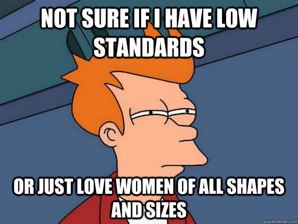 Not sure if I Have low standards Or just love women of all shapes and sizes - Not sure if I Have low standards Or just love women of all shapes and sizes  Futurama Fry