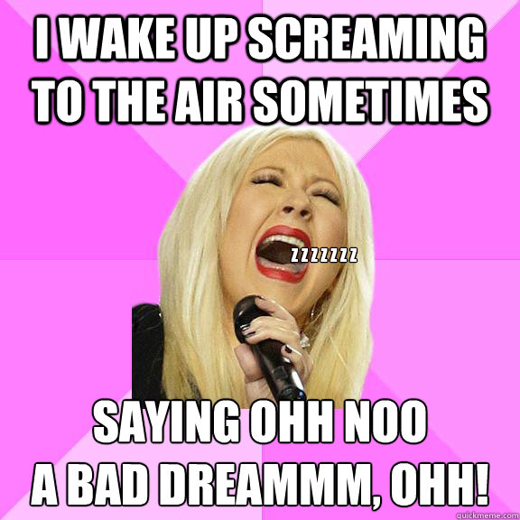 I wake up screaming to the air sometimes saying ohh noo a bad dreammm, ohh! z z z z z z z - I wake up screaming to the air sometimes saying ohh noo a bad dreammm, ohh! z z z z z z z  Wrong Lyrics Christina