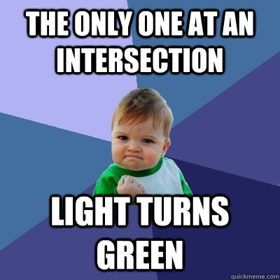 the only one at an intersection light turns green - the only one at an intersection light turns green  Success Kid