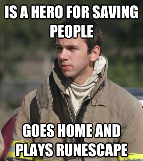 Is a hero for saving people Goes home and plays runescape