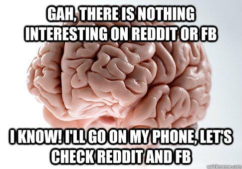 Gah, there is nothing interesting on reddit or fb I know! I'll go on my phone, let's check reddit and fb - Gah, there is nothing interesting on reddit or fb I know! I'll go on my phone, let's check reddit and fb  Scumbag Brain