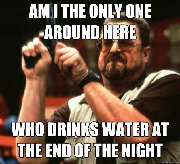 AM I THE ONLY ONE AROUND HERE Who drinks water at the end of the night