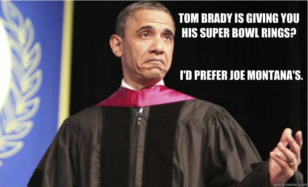 Tom Brady is giving you  his Super Bowl rings? I'd prefer Joe Montana's. - Tom Brady is giving you  his Super Bowl rings? I'd prefer Joe Montana's.  Unimpressed Obama