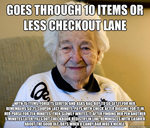 Goes through 10 Items Or Less checkout lane  With 15 items. Forgets Geritol and asks bag-boy to go get it for her. Remembers $0.25 coupon last minute. Pays with check after digging for it in her purse for ten minutes. Then slowly writes it after finding h  Scumbag Grandma