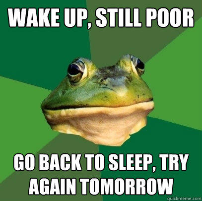 wake up, still poor go back to sleep, try again tomorrow - wake up, still poor go back to sleep, try again tomorrow  Foul Bachelor Frog