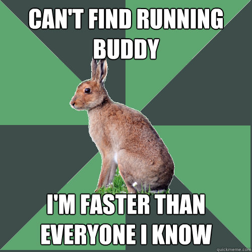 Can't find running buddy I'm faster than everyone I know