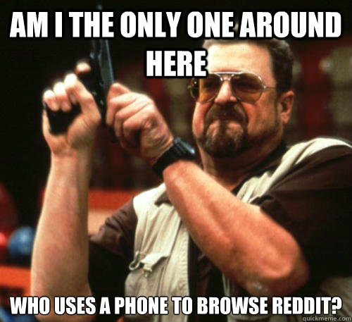 Am i the only one around here who uses a phone to browse reddit?  - Am i the only one around here who uses a phone to browse reddit?   Am I The Only One Around Here