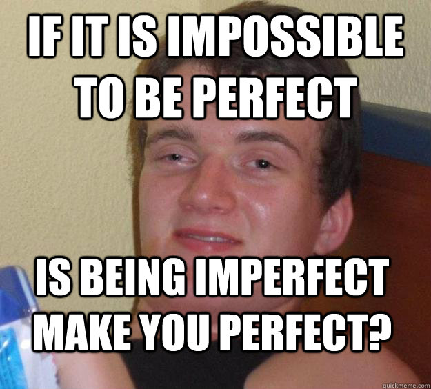 If it is impossible to be perfect  Is being imperfect make you perfect? - If it is impossible to be perfect  Is being imperfect make you perfect?  10 Guy