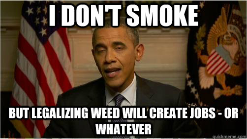 I don't smoke but legalizing weed will create jobs - Or whatever - I don't smoke but legalizing weed will create jobs - Or whatever  10 Obama