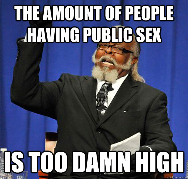 the amount of people having public sex Is too damn high - the amount of people having public sex Is too damn high  Jimmy McMillan