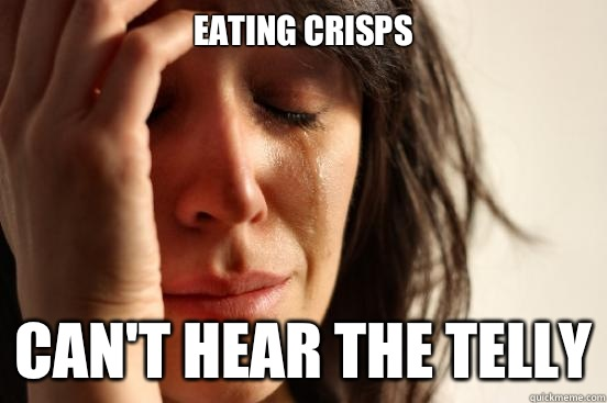 Eating Crisps Can't hear the telly - Eating Crisps Can't hear the telly  First World Problems