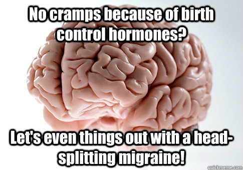 No cramps because of birth control hormones? Let's even things out with a head-splitting migraine! - No cramps because of birth control hormones? Let's even things out with a head-splitting migraine!  Scumbag Brain